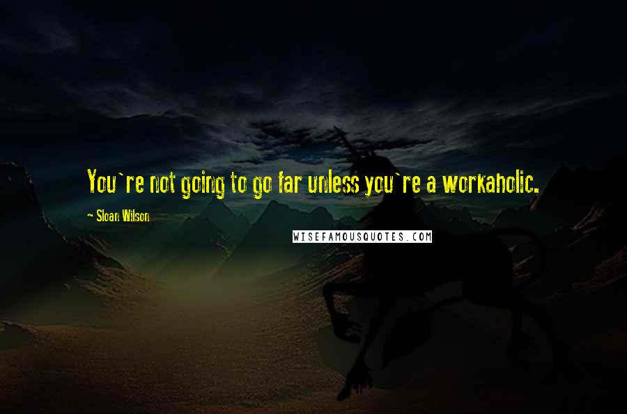 Sloan Wilson quotes: You're not going to go far unless you're a workaholic.