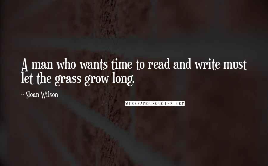 Sloan Wilson quotes: A man who wants time to read and write must let the grass grow long.