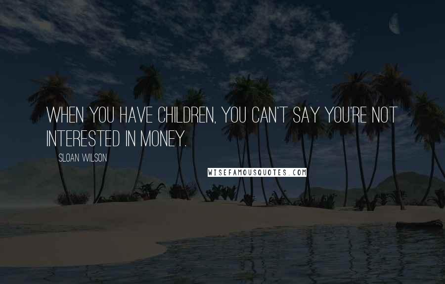 Sloan Wilson quotes: When you have children, you can't say you're not interested in money.