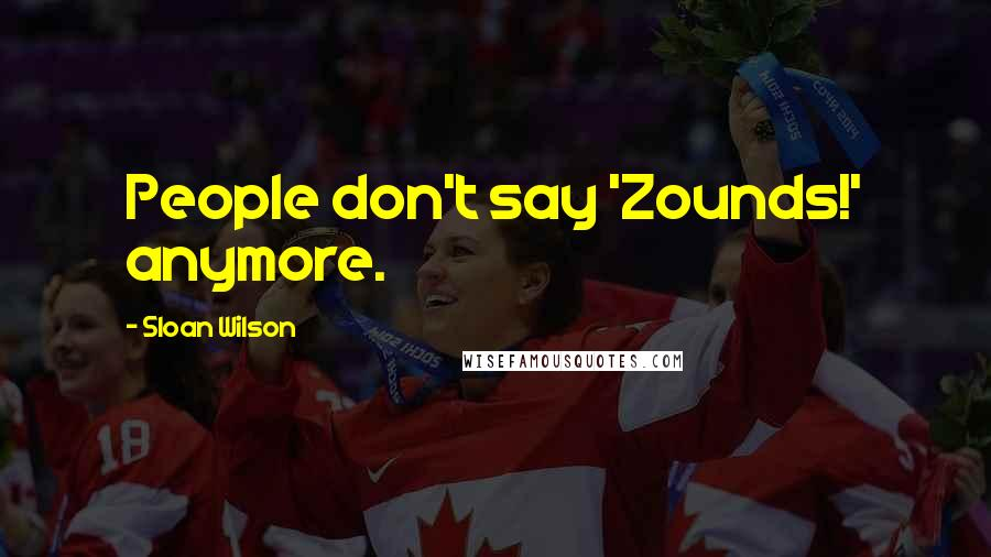 Sloan Wilson quotes: People don't say 'Zounds!' anymore.