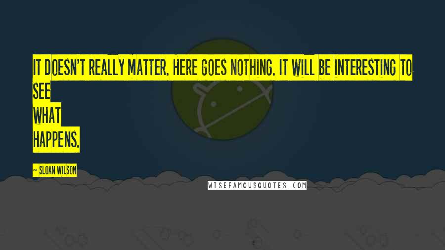 Sloan Wilson quotes: It doesn't really matter. Here goes nothing. It will be interesting to see what happens.
