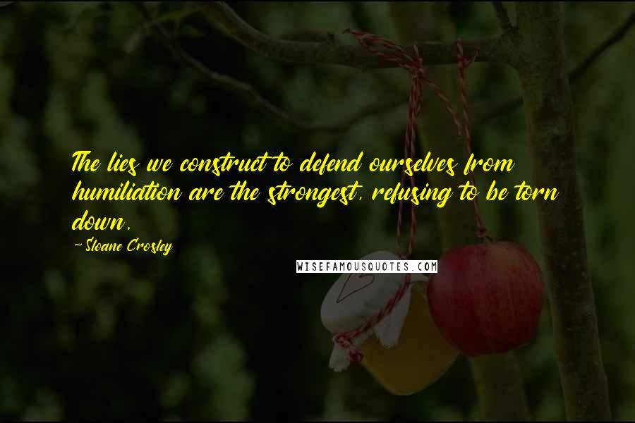 Sloane Crosley quotes: The lies we construct to defend ourselves from humiliation are the strongest, refusing to be torn down.
