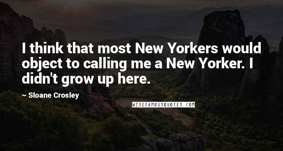 Sloane Crosley quotes: I think that most New Yorkers would object to calling me a New Yorker. I didn't grow up here.