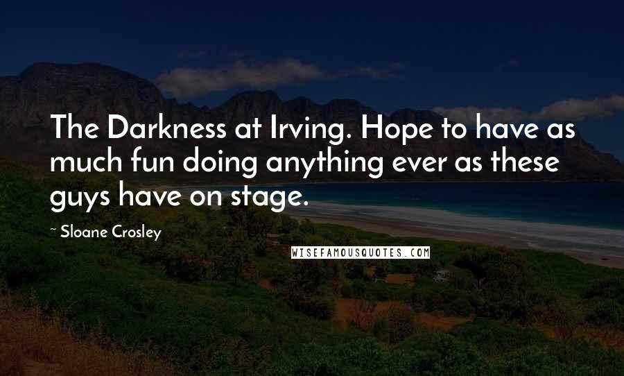Sloane Crosley quotes: The Darkness at Irving. Hope to have as much fun doing anything ever as these guys have on stage.