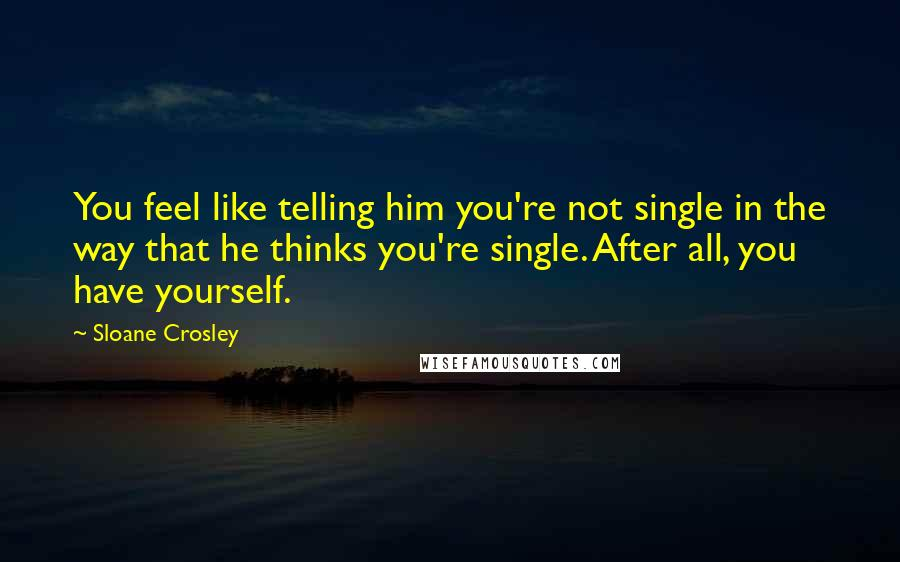 Sloane Crosley quotes: You feel like telling him you're not single in the way that he thinks you're single. After all, you have yourself.