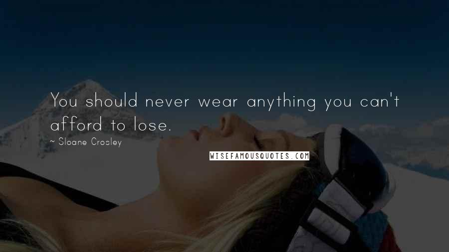 Sloane Crosley quotes: You should never wear anything you can't afford to lose.