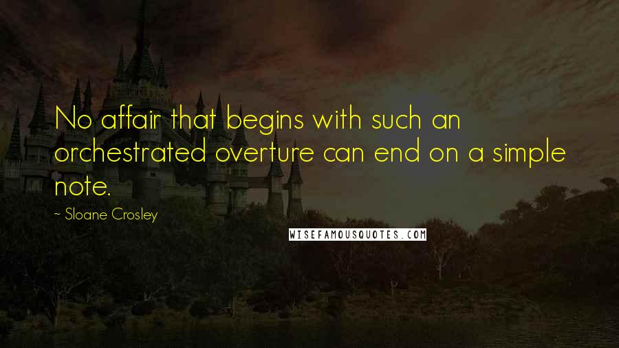 Sloane Crosley quotes: No affair that begins with such an orchestrated overture can end on a simple note.