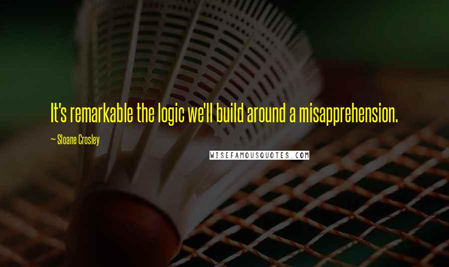 Sloane Crosley quotes: It's remarkable the logic we'll build around a misapprehension.