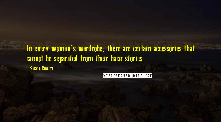 Sloane Crosley quotes: In every woman's wardrobe, there are certain accessories that cannot be separated from their back stories.