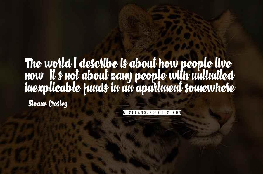Sloane Crosley quotes: The world I describe is about how people live now. It's not about zany people with unlimited, inexplicable funds in an apartment somewhere.
