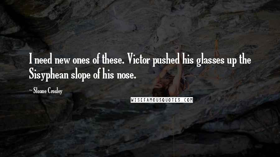 Sloane Crosley quotes: I need new ones of these. Victor pushed his glasses up the Sisyphean slope of his nose.