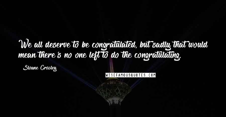 Sloane Crosley quotes: We all deserve to be congratulated, but sadly that would mean there's no one left to do the congratulating.