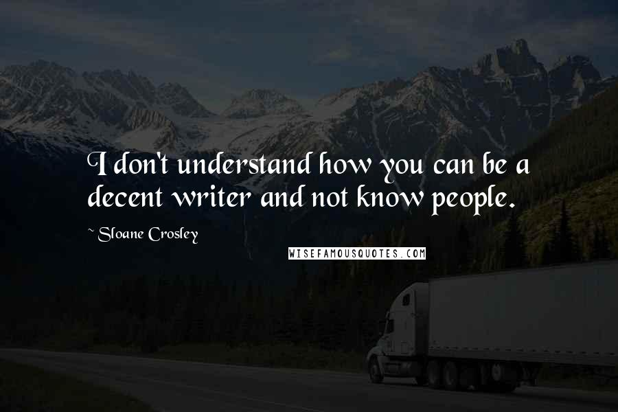 Sloane Crosley quotes: I don't understand how you can be a decent writer and not know people.