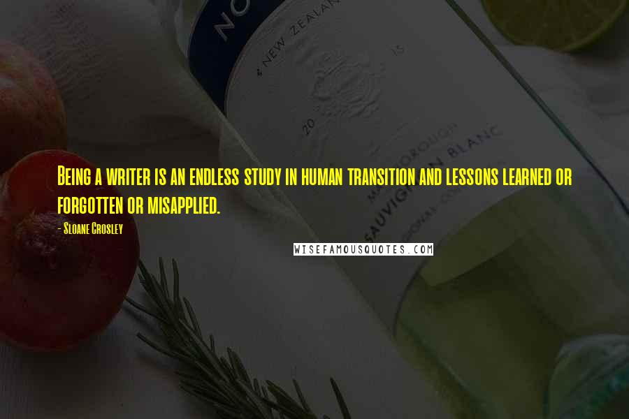 Sloane Crosley quotes: Being a writer is an endless study in human transition and lessons learned or forgotten or misapplied.
