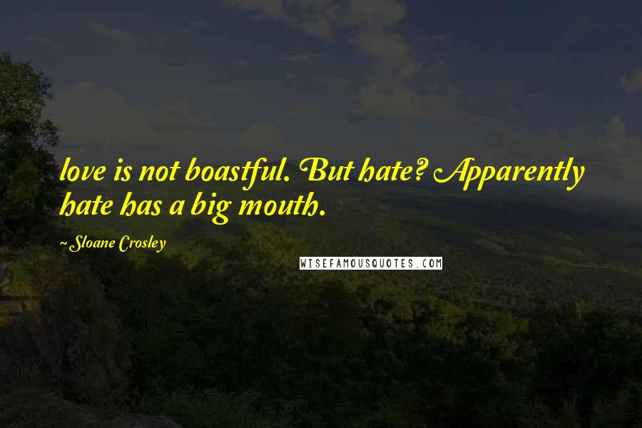 Sloane Crosley quotes: love is not boastful. But hate? Apparently hate has a big mouth.