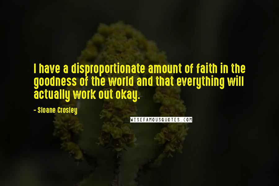 Sloane Crosley quotes: I have a disproportionate amount of faith in the goodness of the world and that everything will actually work out okay.