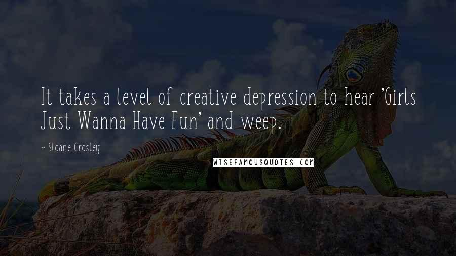 Sloane Crosley quotes: It takes a level of creative depression to hear 'Girls Just Wanna Have Fun' and weep.