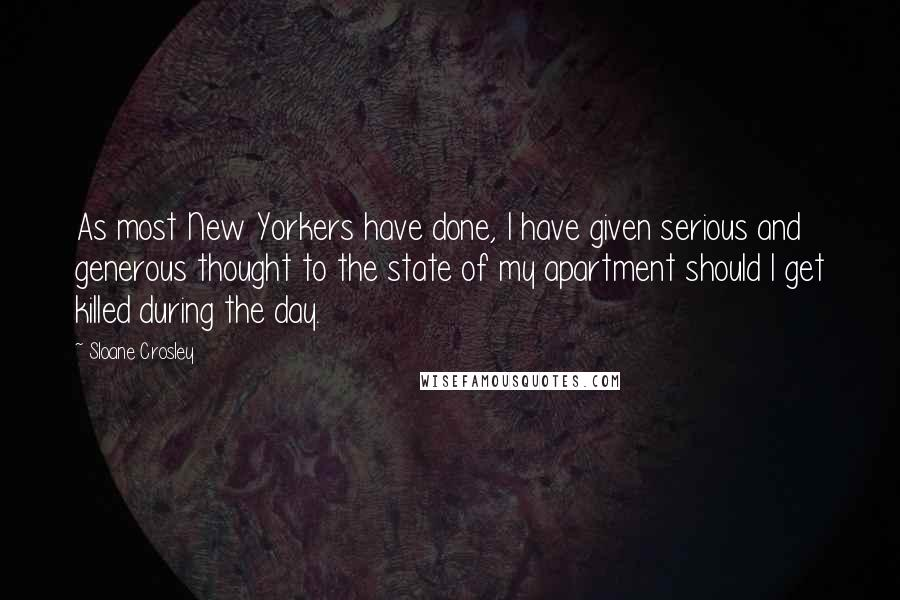 Sloane Crosley quotes: As most New Yorkers have done, I have given serious and generous thought to the state of my apartment should I get killed during the day.