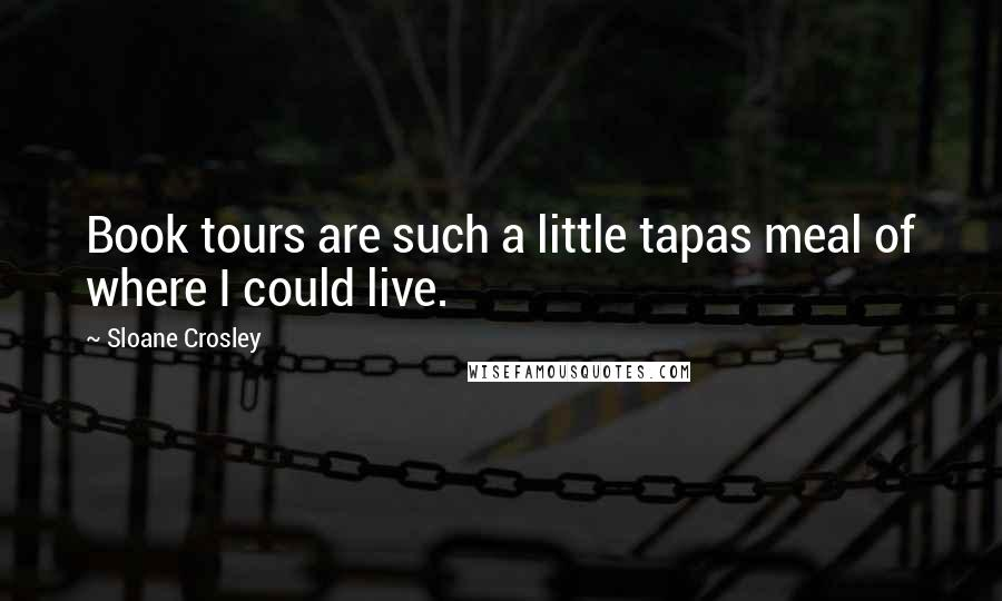 Sloane Crosley quotes: Book tours are such a little tapas meal of where I could live.