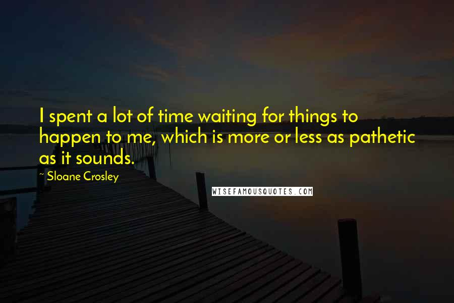 Sloane Crosley quotes: I spent a lot of time waiting for things to happen to me, which is more or less as pathetic as it sounds.