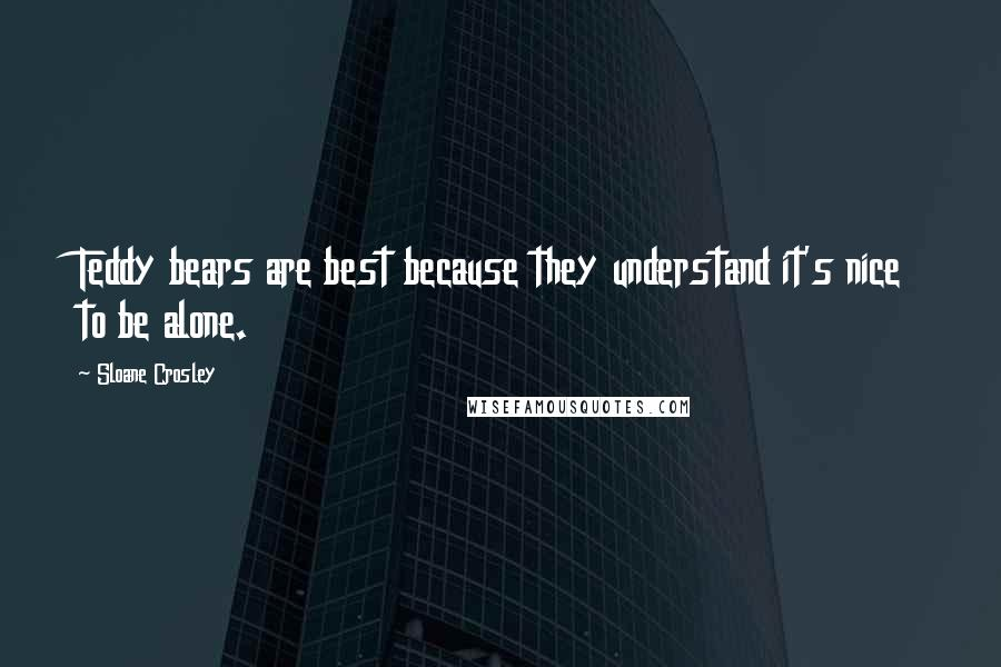 Sloane Crosley quotes: Teddy bears are best because they understand it's nice to be alone.