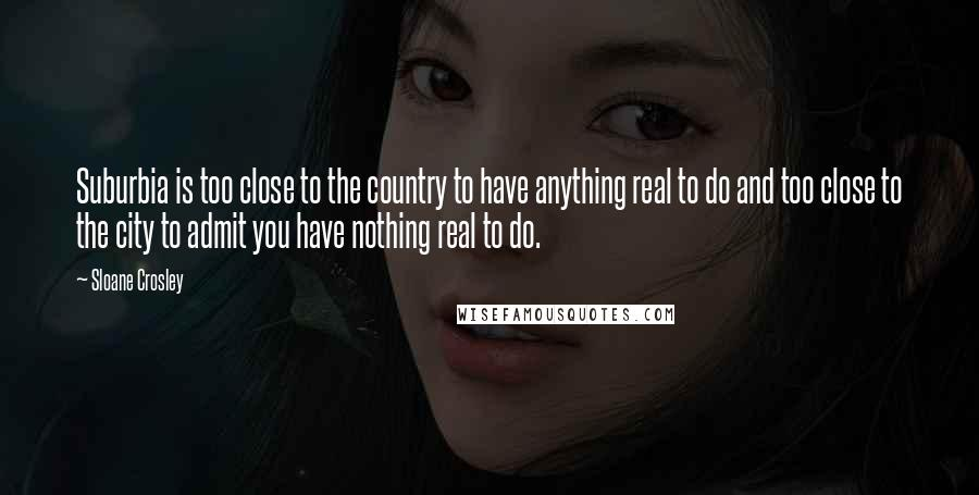 Sloane Crosley quotes: Suburbia is too close to the country to have anything real to do and too close to the city to admit you have nothing real to do.