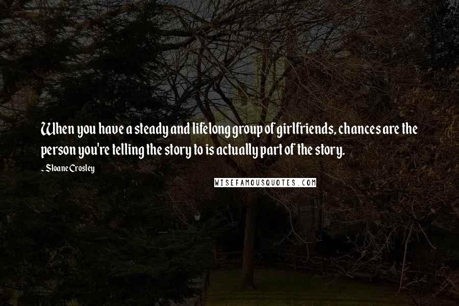 Sloane Crosley quotes: When you have a steady and lifelong group of girlfriends, chances are the person you're telling the story to is actually part of the story.