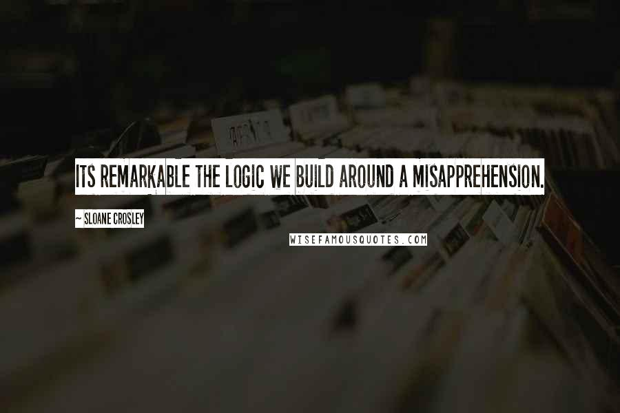 Sloane Crosley quotes: Its remarkable the logic we build around a misapprehension.
