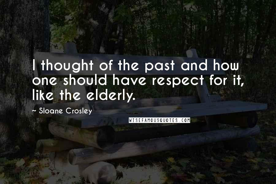 Sloane Crosley quotes: I thought of the past and how one should have respect for it, like the elderly.