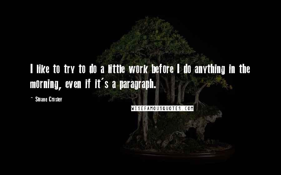 Sloane Crosley quotes: I like to try to do a little work before I do anything in the morning, even if it's a paragraph.