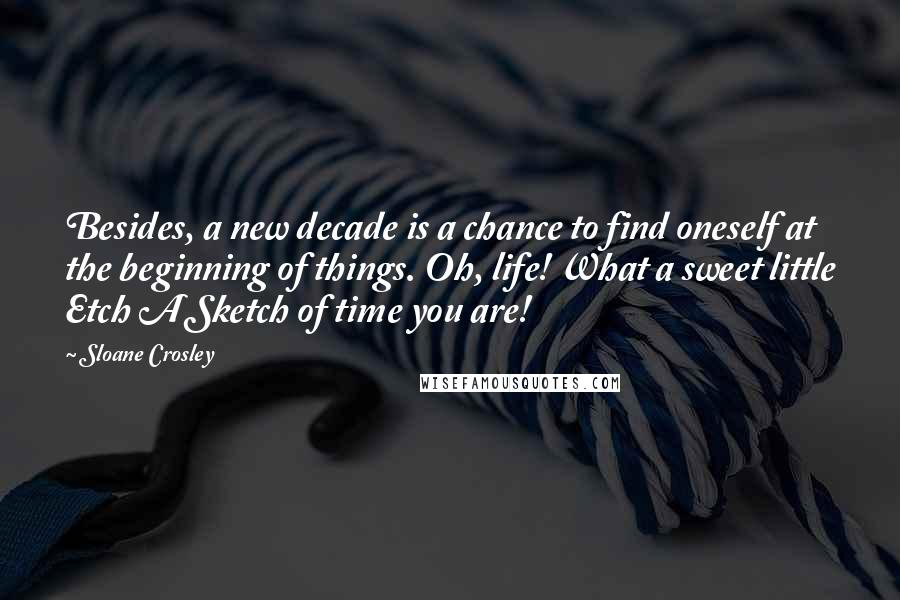 Sloane Crosley quotes: Besides, a new decade is a chance to find oneself at the beginning of things. Oh, life! What a sweet little Etch A Sketch of time you are!