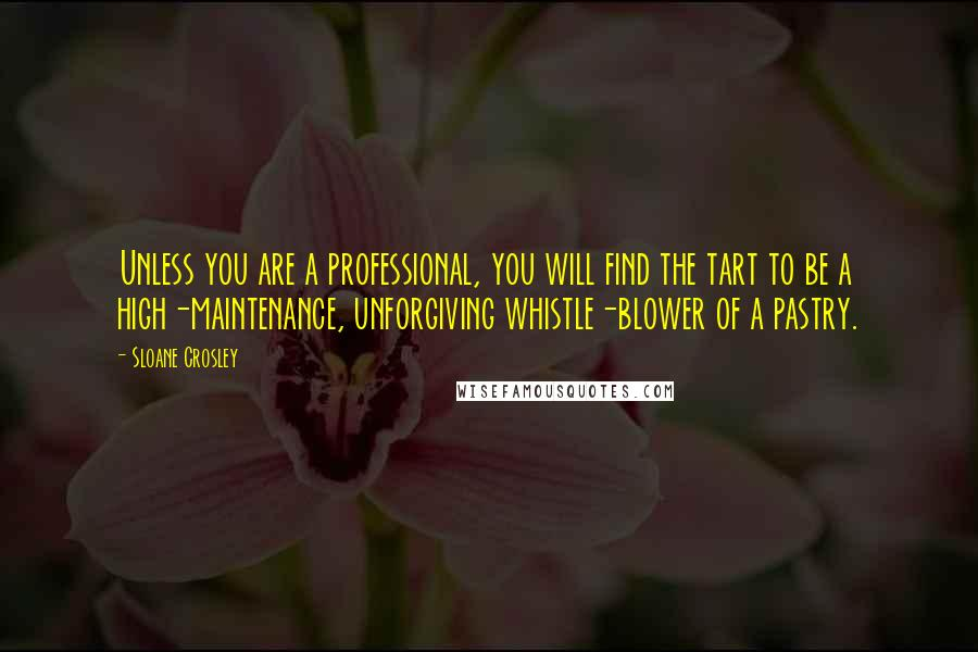 Sloane Crosley quotes: Unless you are a professional, you will find the tart to be a high-maintenance, unforgiving whistle-blower of a pastry.