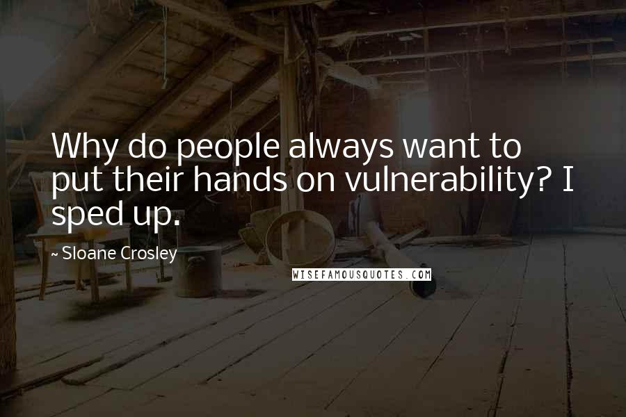 Sloane Crosley quotes: Why do people always want to put their hands on vulnerability? I sped up.