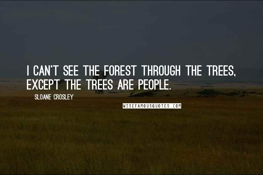 Sloane Crosley quotes: I can't see the forest through the trees, except the trees are people.
