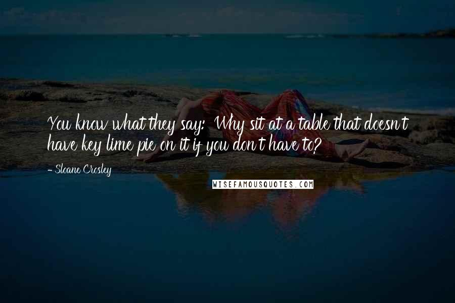 Sloane Crosley quotes: You know what they say: 'Why sit at a table that doesn't have key lime pie on it if you don't have to?'