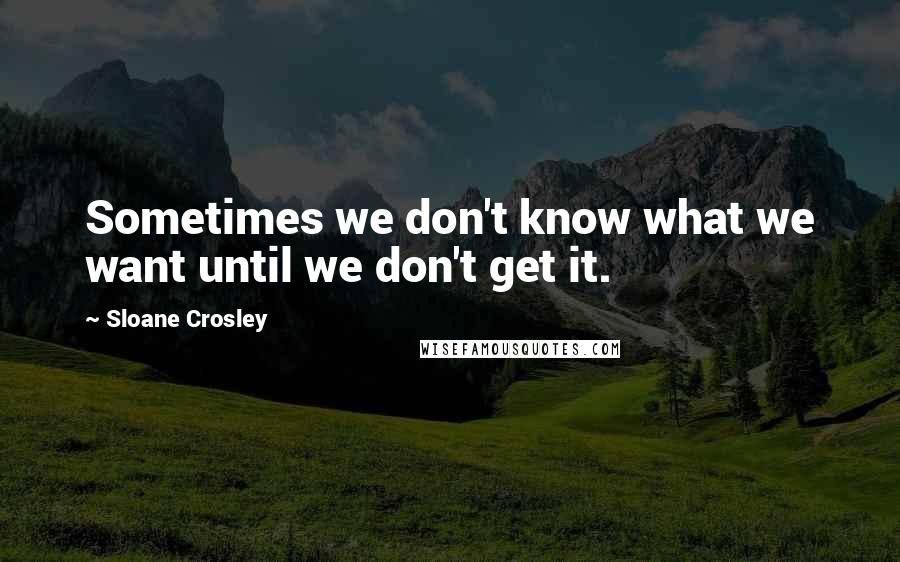 Sloane Crosley quotes: Sometimes we don't know what we want until we don't get it.