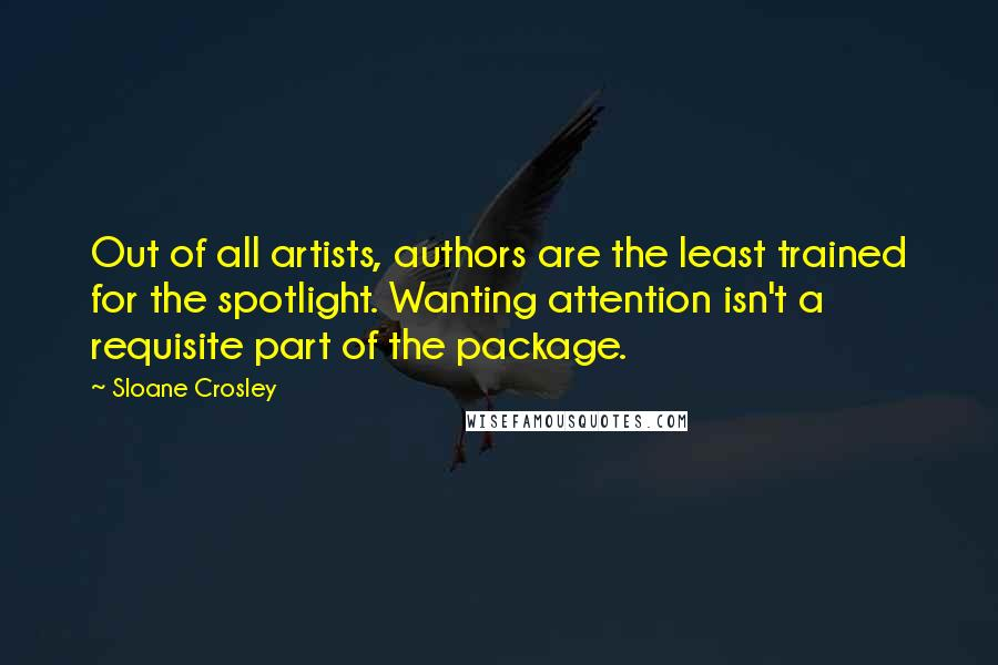 Sloane Crosley quotes: Out of all artists, authors are the least trained for the spotlight. Wanting attention isn't a requisite part of the package.