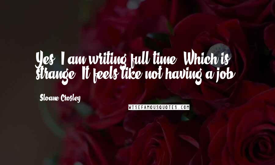 Sloane Crosley quotes: Yes. I am writing full-time. Which is strange. It feels like not having a job.