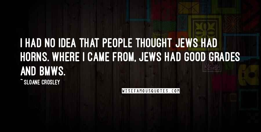 Sloane Crosley quotes: I had no idea that people thought Jews had horns. Where I came from, Jews had good grades and BMWs.