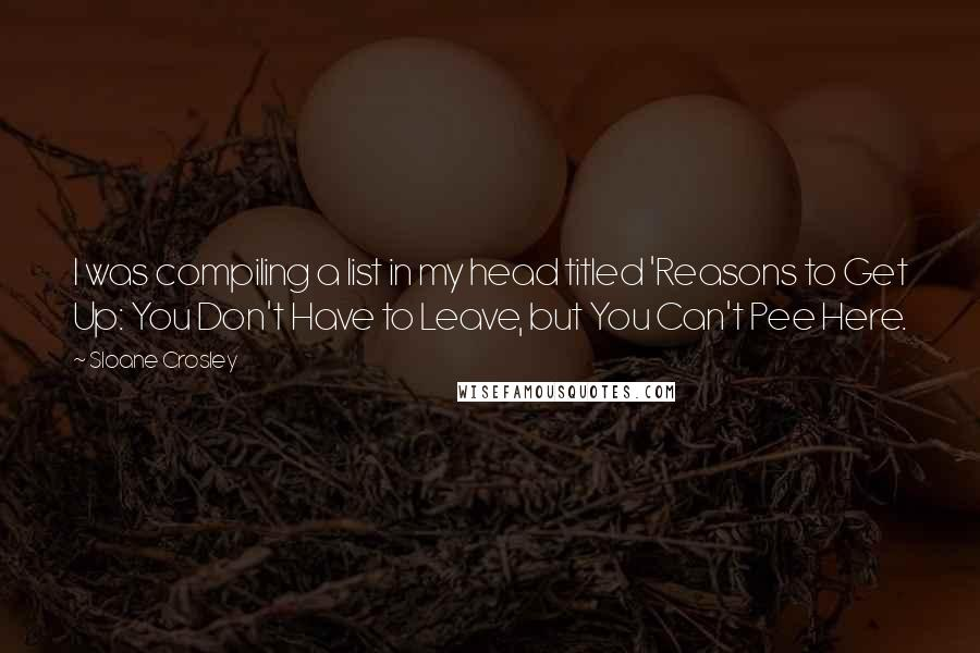 Sloane Crosley quotes: I was compiling a list in my head titled 'Reasons to Get Up: You Don't Have to Leave, but You Can't Pee Here.