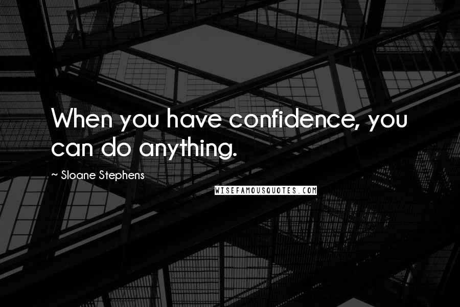 Sloane Stephens quotes: When you have confidence, you can do anything.