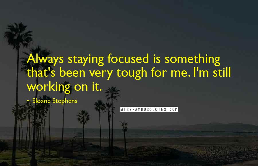 Sloane Stephens quotes: Always staying focused is something that's been very tough for me. I'm still working on it.