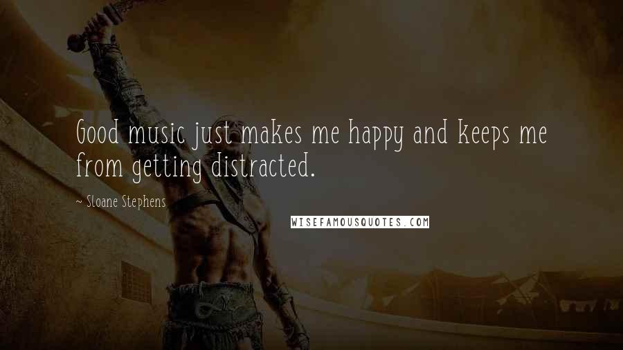 Sloane Stephens quotes: Good music just makes me happy and keeps me from getting distracted.