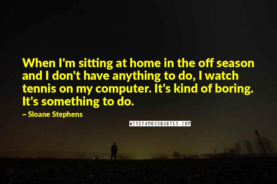 Sloane Stephens quotes: When I'm sitting at home in the off season and I don't have anything to do, I watch tennis on my computer. It's kind of boring. It's something to do.