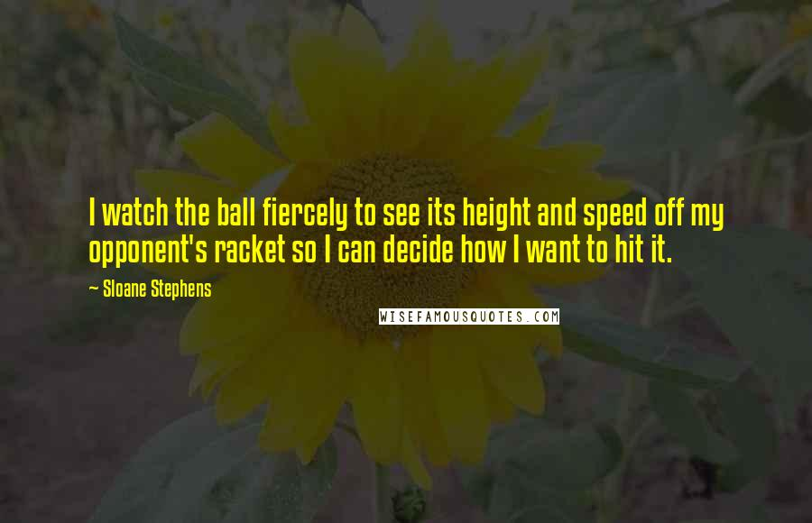 Sloane Stephens quotes: I watch the ball fiercely to see its height and speed off my opponent's racket so I can decide how I want to hit it.