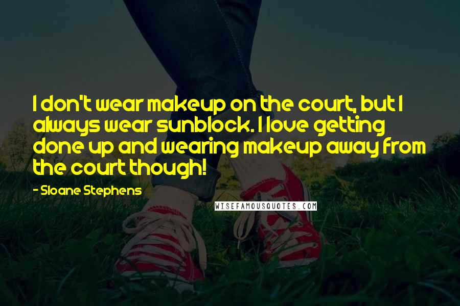 Sloane Stephens quotes: I don't wear makeup on the court, but I always wear sunblock. I love getting done up and wearing makeup away from the court though!