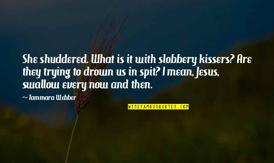 Slobbery Quotes By Tammara Webber: She shuddered. What is it with slobbery kissers?
