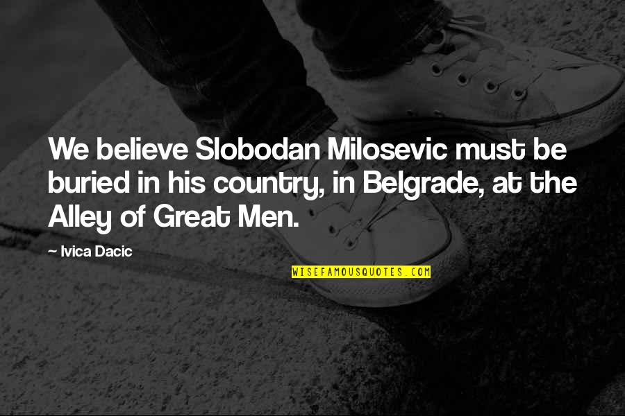 Slobodan Milosevic Quotes By Ivica Dacic: We believe Slobodan Milosevic must be buried in