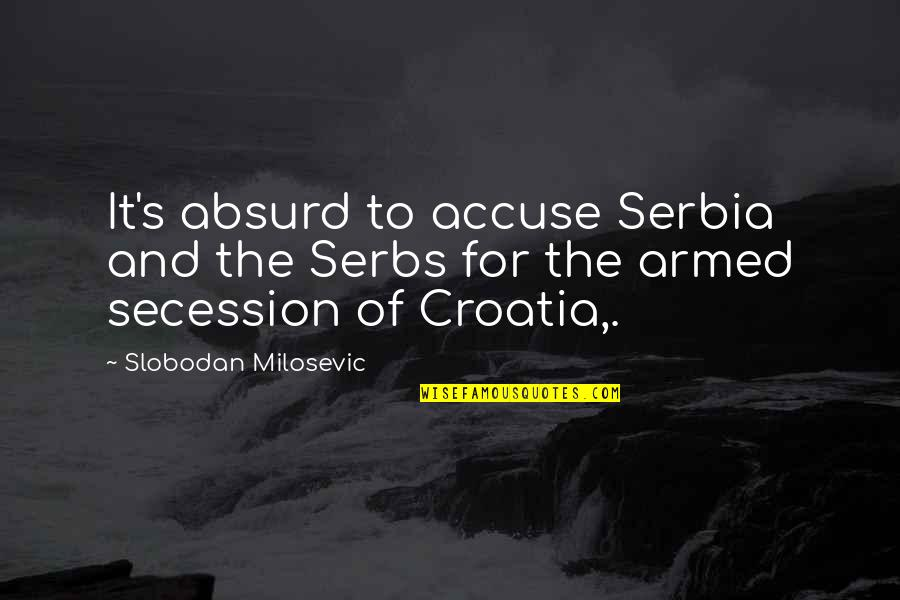 Slobodan Milosevic Quotes By Slobodan Milosevic: It's absurd to accuse Serbia and the Serbs