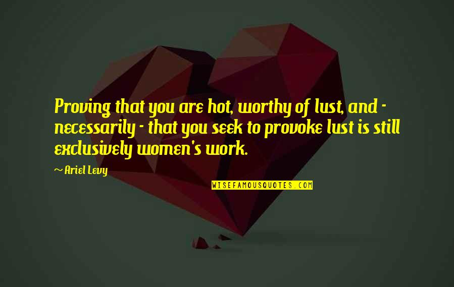 Sloshes Quotes By Ariel Levy: Proving that you are hot, worthy of lust,